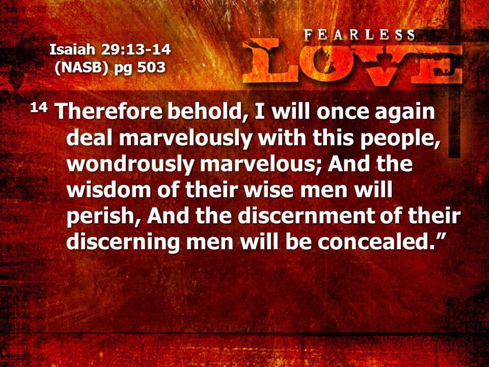 Isaiah 29:13-14 (NASB) pg 503 14 Therefore behold, I will once again deal marvelously with this people, wondrously marvelous; And the wisdom of their wise men will perish, And the discernment of their discerning men will be concealed.