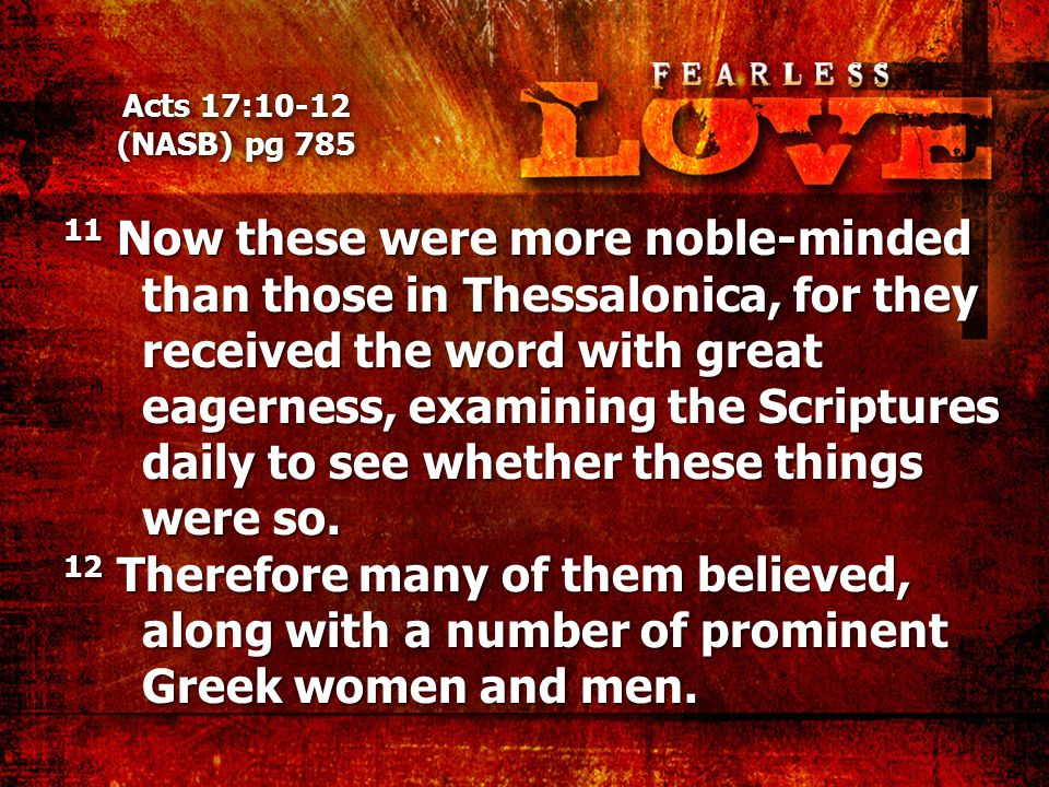 Acts 17:10-12 (NASB) pg 785 11 Now these were more noble-minded than those in Thessalonica, for they received the word with great eagerness, examining the Scriptures daily to see whether these things were so.