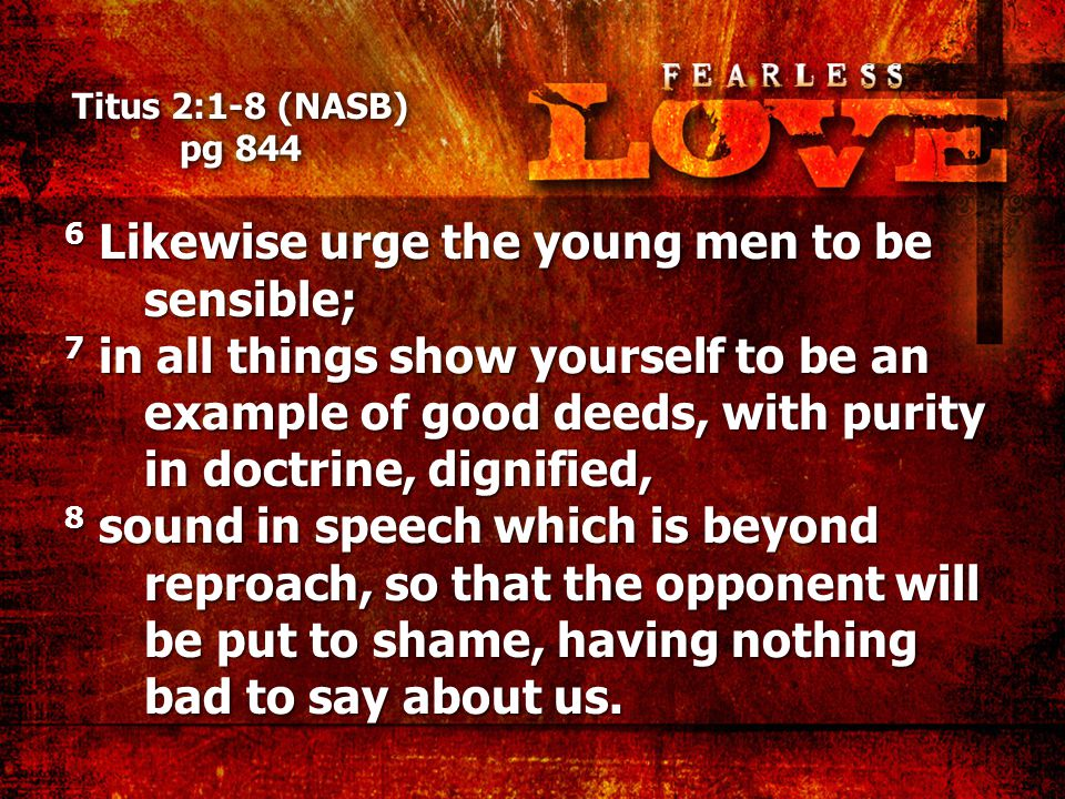 Titus 2:1-8 (NASB) pg 844 6 Likewise urge the young men to be sensible; 7 in all things show yourself to be an example of good deeds, with purity in doctrine, dignified, 8 sound in speech which is beyond reproach, so that the opponent will be put to shame, having nothing bad to say about us.