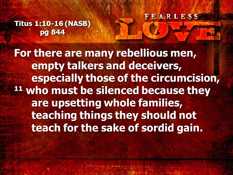 Titus 1:10-16 (NASB) pg 844 For there are many rebellious men, empty talkers and deceivers, especially those of the circumcision, 11 who must be silenced because they are upsetting whole families, teaching things they should not teach for the sake of sordid gain.