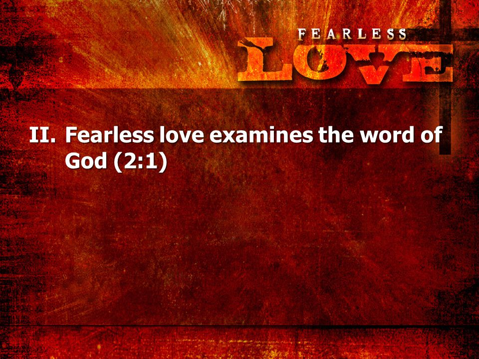 II.Fearless love examines the word of God (2:1)