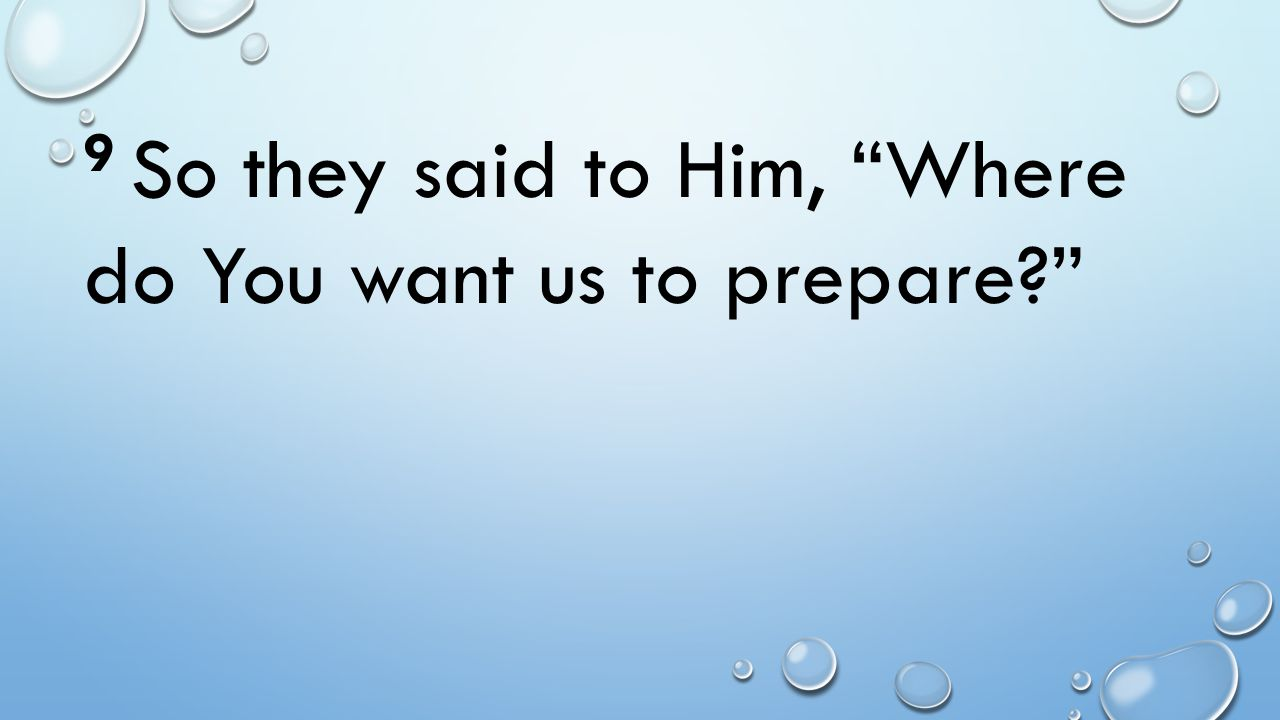 9 So they said to Him, Where do You want us to prepare?