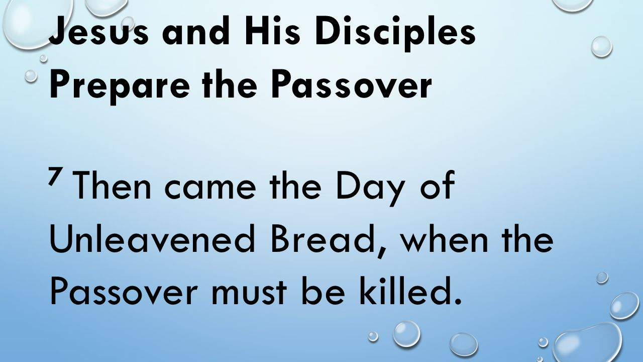 Jesus and His Disciples Prepare the Passover 7 Then came the Day of Unleavened Bread, when the Passover must be killed.