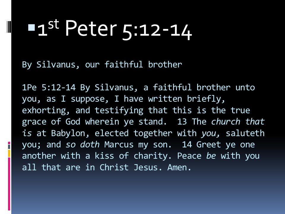 By Silvanus, our faithful brother 1Pe 5:12-14 By Silvanus, a faithful brother unto you, as I suppose, I have written briefly, exhorting, and testifying that this is the true grace of God wherein ye stand.