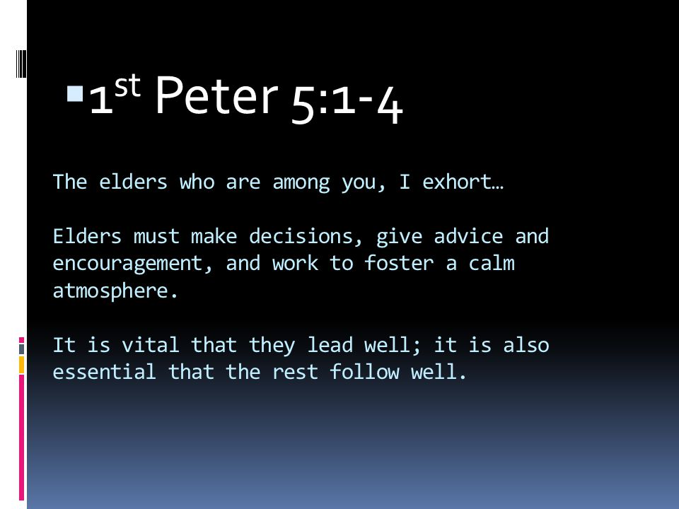 The elders who are among you, I exhort… Elders must make decisions, give advice and encouragement, and work to foster a calm atmosphere.