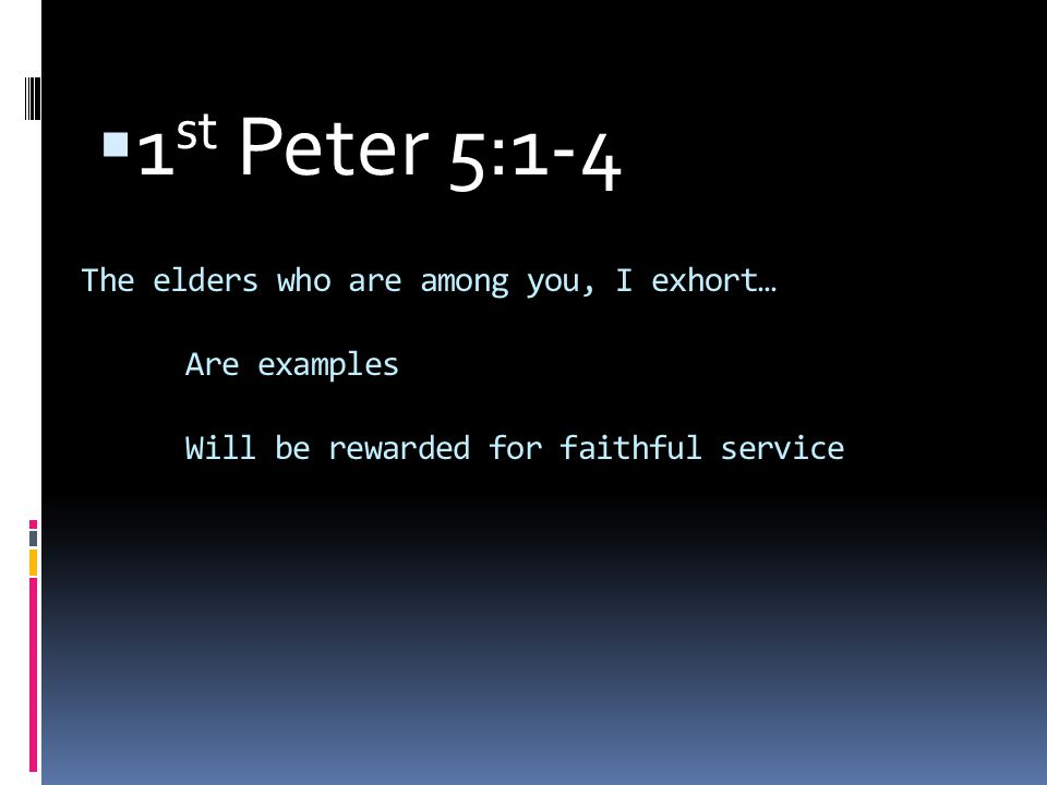 The elders who are among you, I exhort… Are examples Will be rewarded for faithful service  1 st Peter 5:1-4