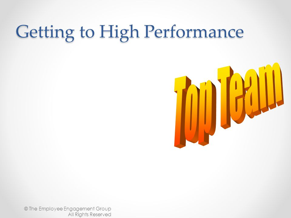 Getting to High Performance © The Employee Engagement Group All Rights Reserved
