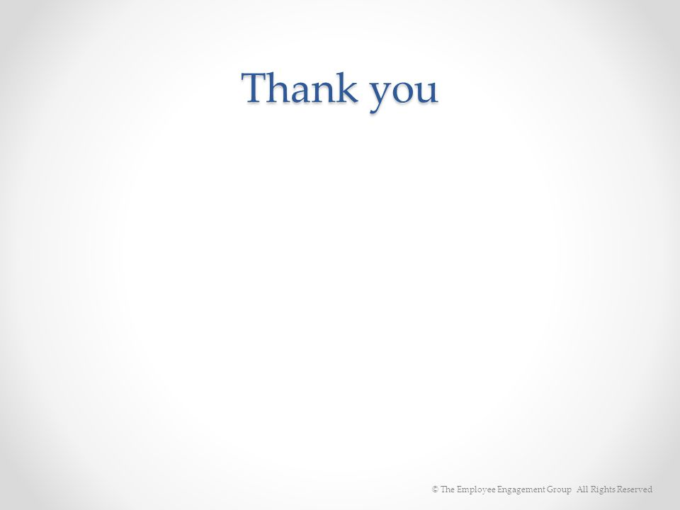 Thank you © The Employee Engagement Group All Rights Reserved