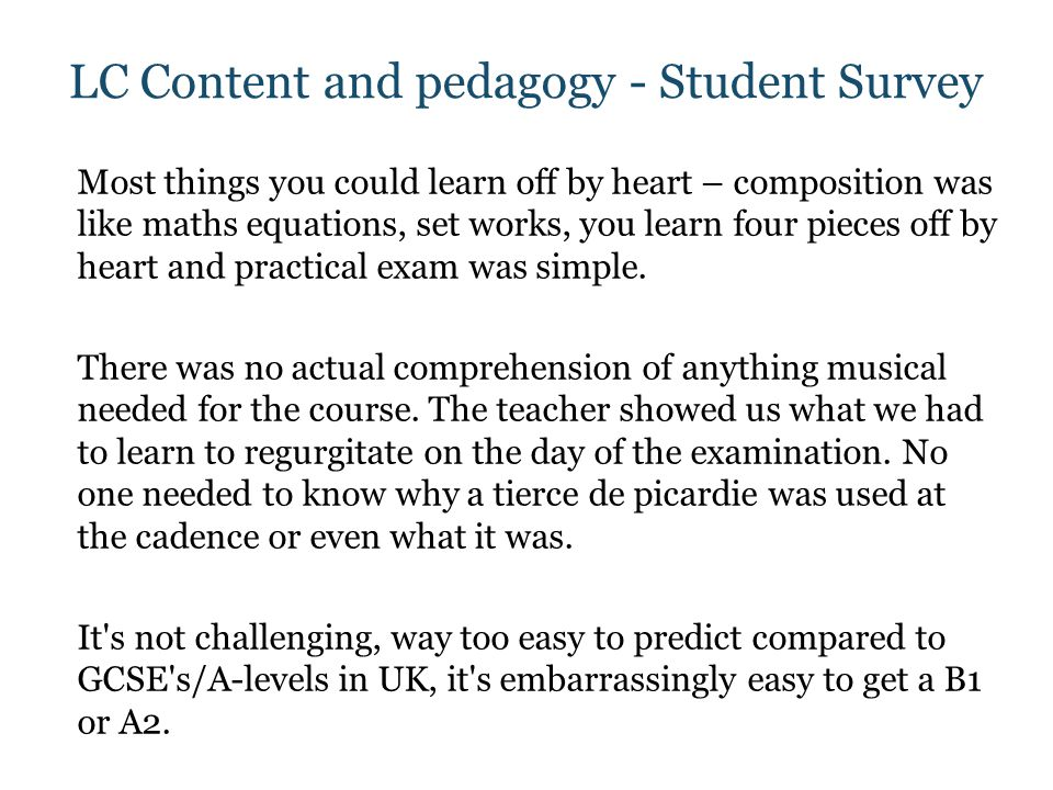 LC Content and pedagogy - Student Survey Most things you could learn off by heart – composition was like maths equations, set works, you learn four pieces off by heart and practical exam was simple.