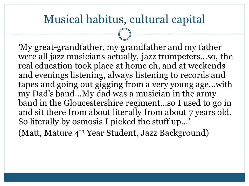 Musical habitus, cultural capital 'My great-grandfather, my grandfather and my father were all jazz musicians actually, jazz trumpeters…so, the real education took place at home eh, and at weekends and evenings listening, always listening to records and tapes and going out gigging from a very young age...with my Dad's band...My dad was a musician in the army band in the Gloucestershire regiment...so I used to go in and sit there from about literally from about 7 years old.