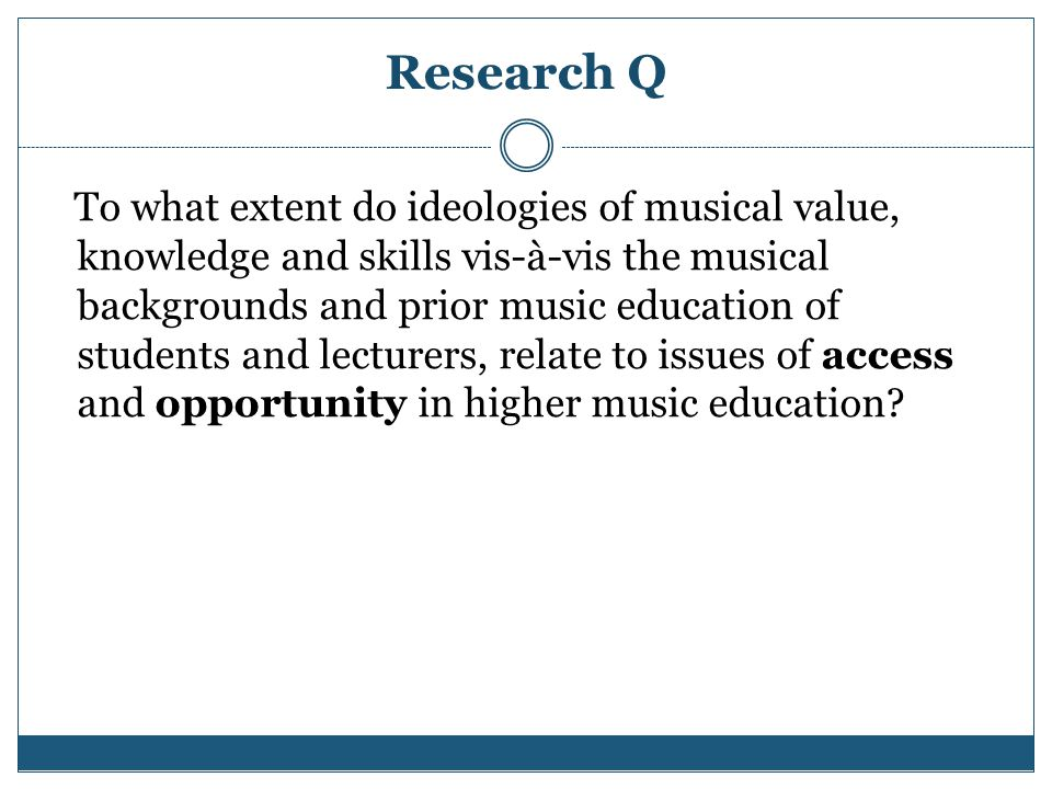 Research Q To what extent do ideologies of musical value, knowledge and skills vis-à-vis the musical backgrounds and prior music education of students and lecturers, relate to issues of access and opportunity in higher music education?