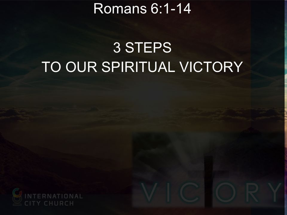 Romans 6:1-14 3 STEPS TO OUR SPIRITUAL VICTORY