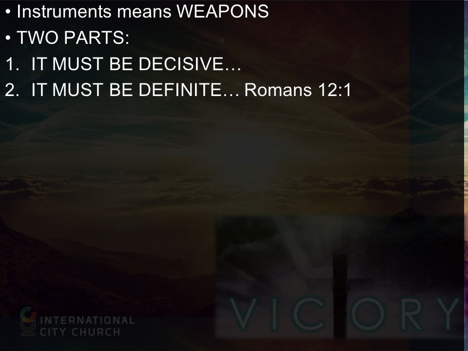 Instruments means WEAPONS TWO PARTS: 1.IT MUST BE DECISIVE… 2.IT MUST BE DEFINITE… Romans 12:1