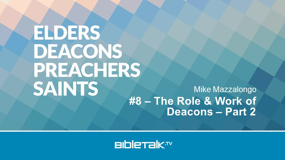 Mike Mazzalongo #8 – The Role & Work of Deacons – Part 2