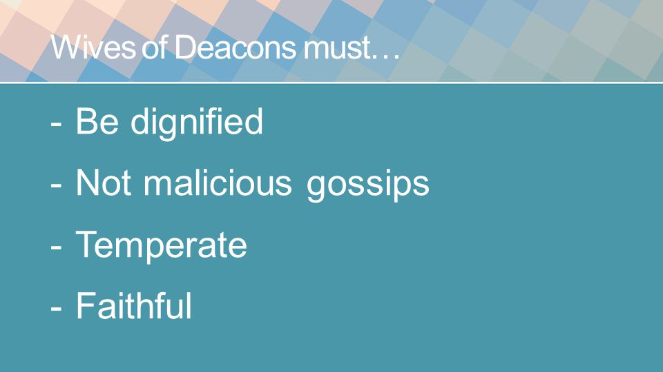 Wives of Deacons must… -Be dignified -Not malicious gossips -Temperate -Faithful