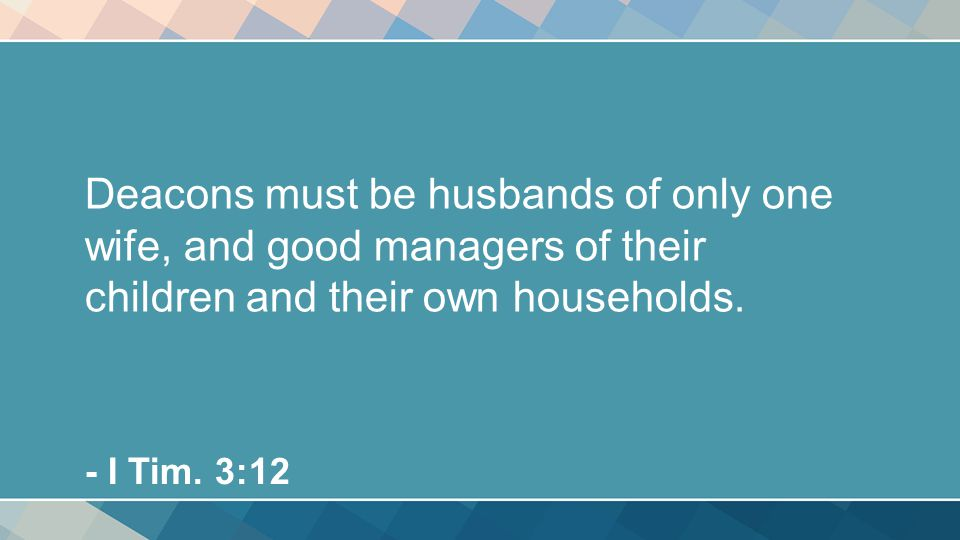 Deacons must be husbands of only one wife, and good managers of their children and their own households.