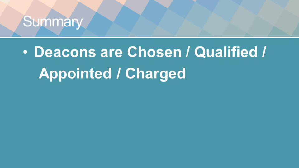 Summary Deacons are Chosen / Qualified / Appointed / Charged