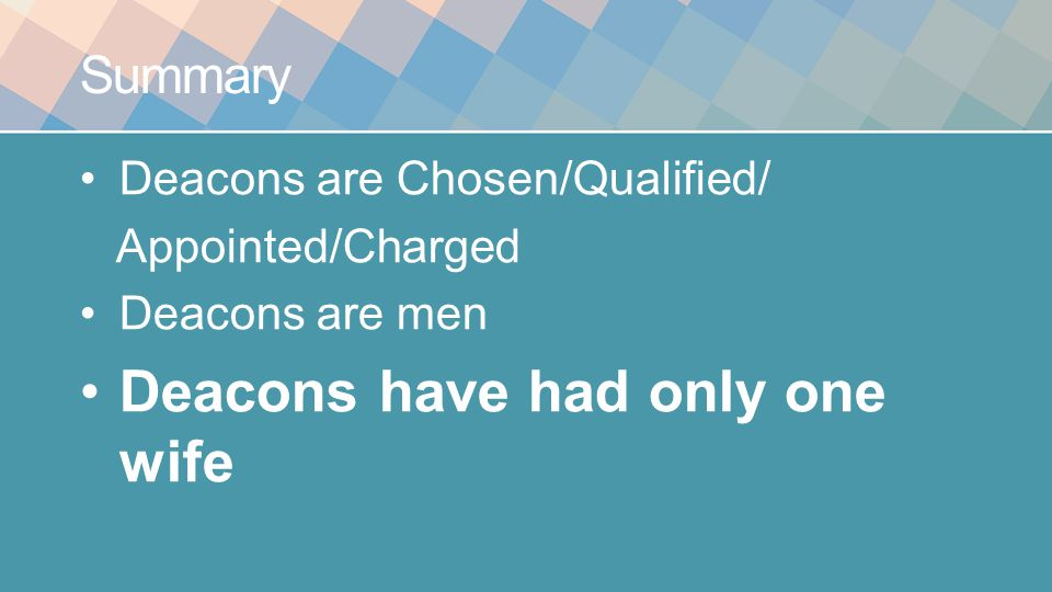 Summary Deacons are Chosen/Qualified/ Appointed/Charged Deacons are men Deacons have had only one wife