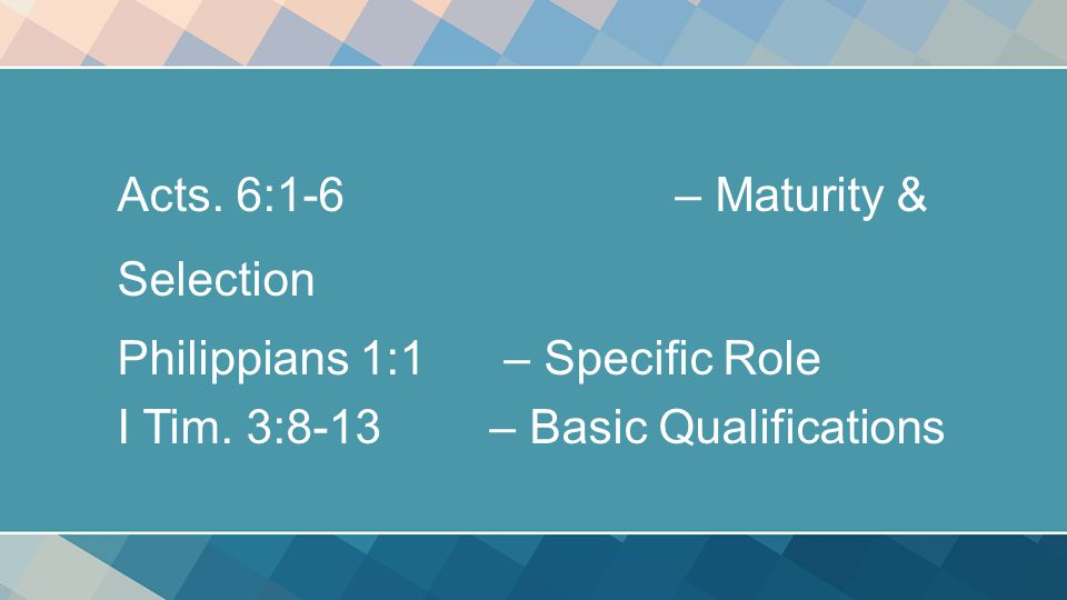 Acts. 6:1-6 – Maturity & Selection Philippians 1:1 – Specific Role I Tim.