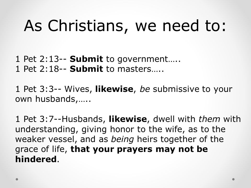 1 Pet 2:13-- Submit to government….. 1 Pet 2:18-- Submit to masters….. 1 Pet 3:3-- Wives, likewise, be submissive to your own husbands,….. 1 Pet 3:7--