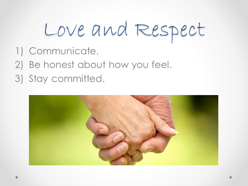 Love and Respect 1)Communicate. 2)Be honest about how you feel. 3)Stay committed.