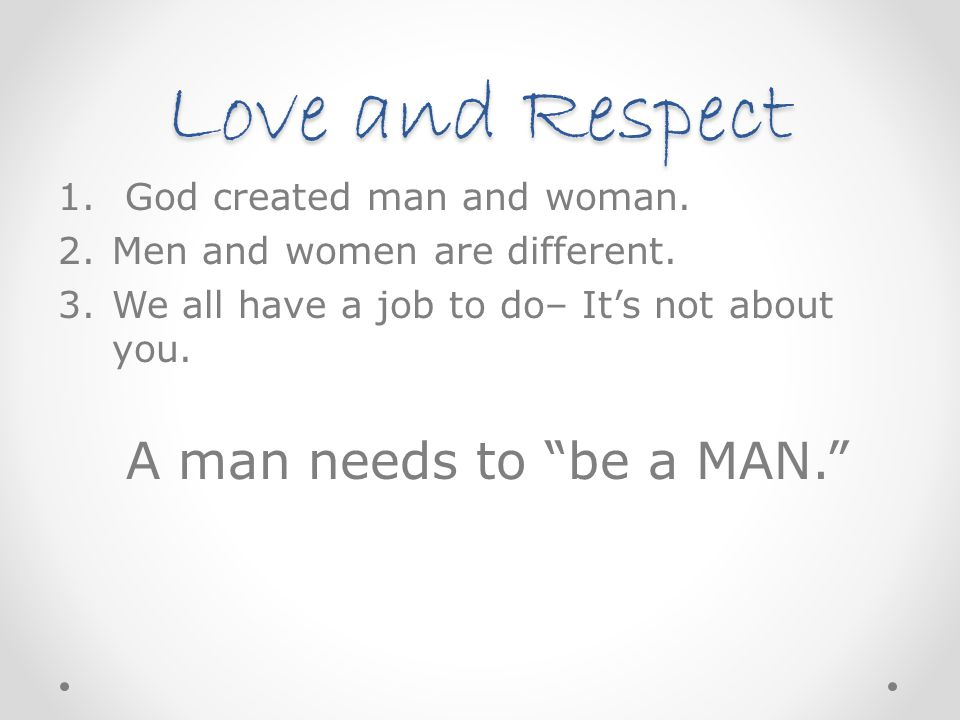 "Love and Respect 1. God created man and woman. 2.Men and women are different. 3.We all have a job to do– It's not about you. A man needs to ""be a MAN."