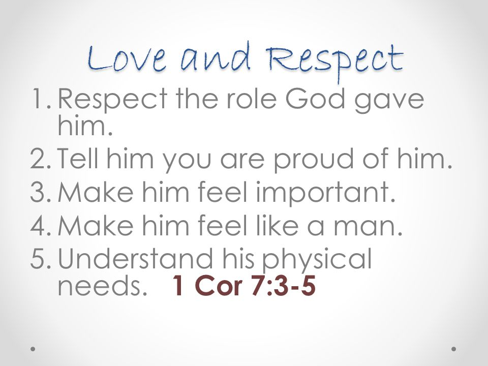 Love and Respect 1.Respect the role God gave him. 2.Tell him you are proud of him. 3.Make him feel important. 4.Make him feel like a man. 5.Understand