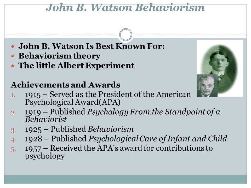 John B. Watson Behaviorism John B. Watson Is Best Known For: Behaviorism theory The little Albert Experiment Achievements and Awards 1. 1915 – Served