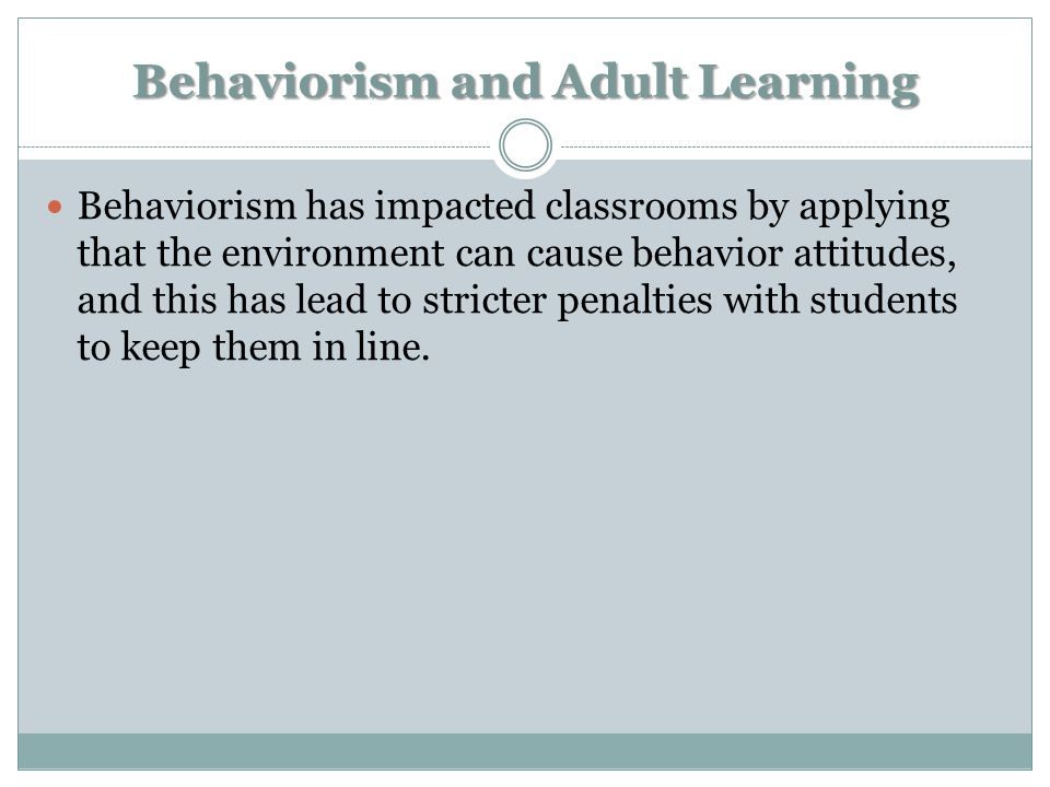 Behaviorism and Adult Learning Behaviorism has impacted classrooms by applying that the environment can cause behavior attitudes, and this has lead to stricter penalties with students to keep them in line.