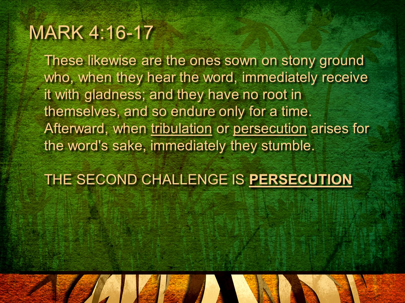 MARK 4:16-17 These likewise are the ones sown on stony ground who, when they hear the word, immediately receive it with gladness; and they have no root in themselves, and so endure only for a time.