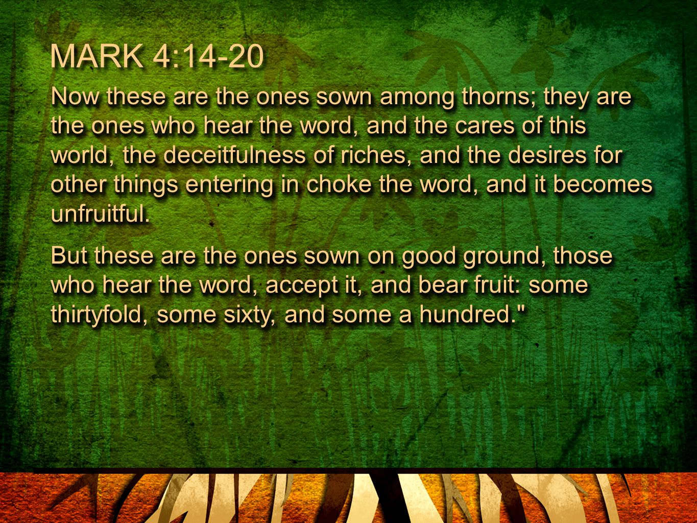 Now these are the ones sown among thorns; they are the ones who hear the word, and the cares of this world, the deceitfulness of riches, and the desires for other things entering in choke the word, and it becomes unfruitful.