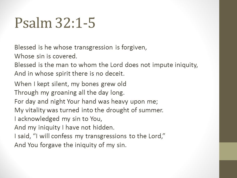 Psalm 32:1-5 Blessed is he whose transgression is forgiven, Whose sin is covered. Blessed is the man to whom the Lord does not impute iniquity, And in
