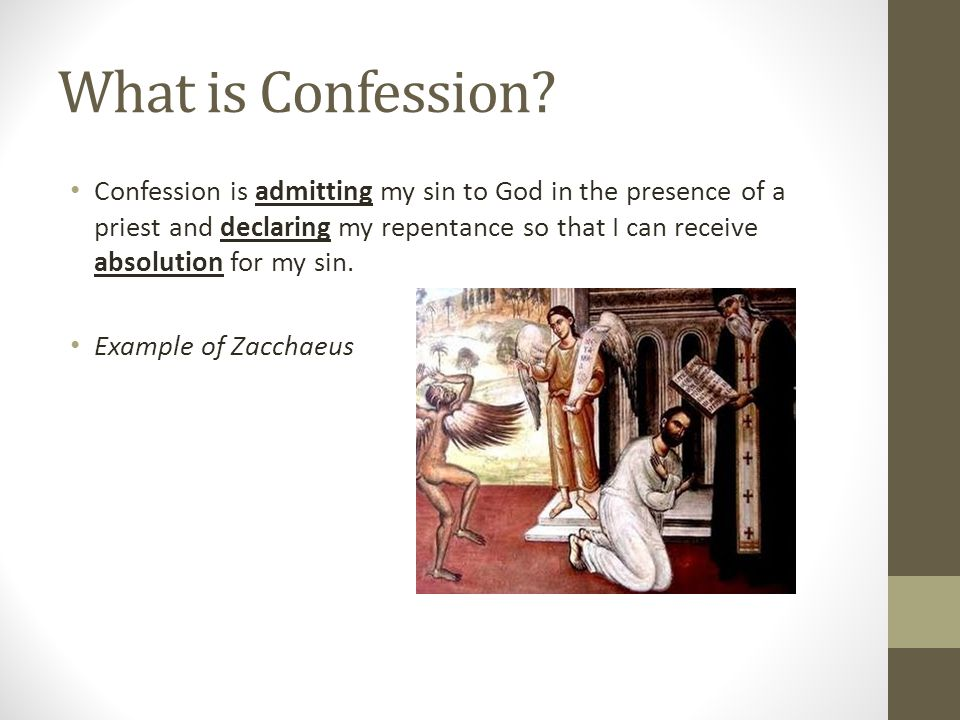 What is Confession? Confession is admitting my sin to God in the presence of a priest and declaring my repentance so that I can receive absolution for