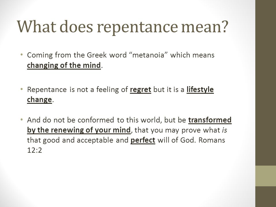 "What does repentance mean? Coming from the Greek word ""metanoia"" which means changing of the mind. Repentance is not a feeling of regret but it is a l"