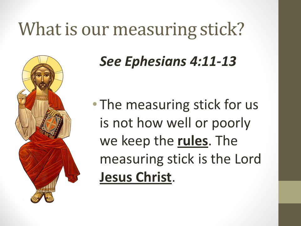 What is our measuring stick? See Ephesians 4:11-13 The measuring stick for us is not how well or poorly we keep the rules. The measuring stick is the