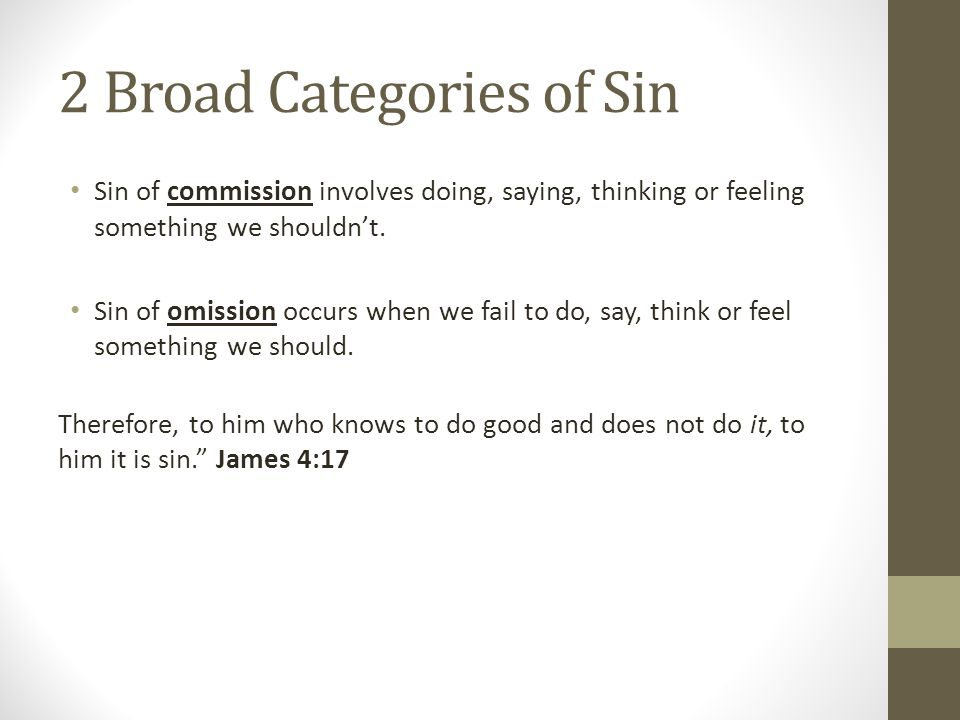 2 Broad Categories of Sin Sin of commission involves doing, saying, thinking or feeling something we shouldn't.