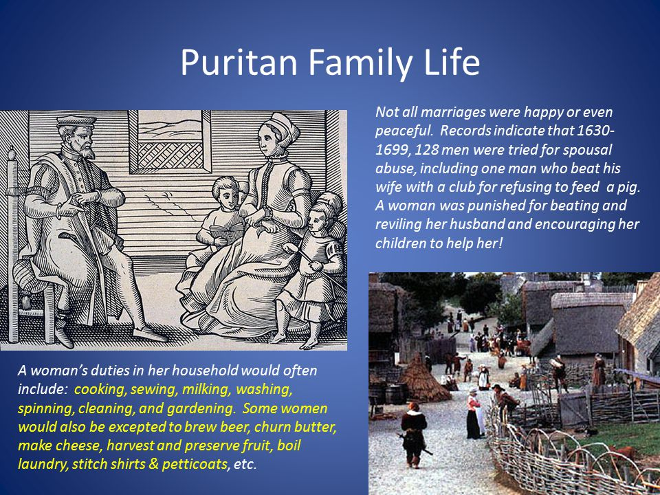Puritan Family Life A woman's duties in her household would often include: cooking, sewing, milking, washing, spinning, cleaning, and gardening.