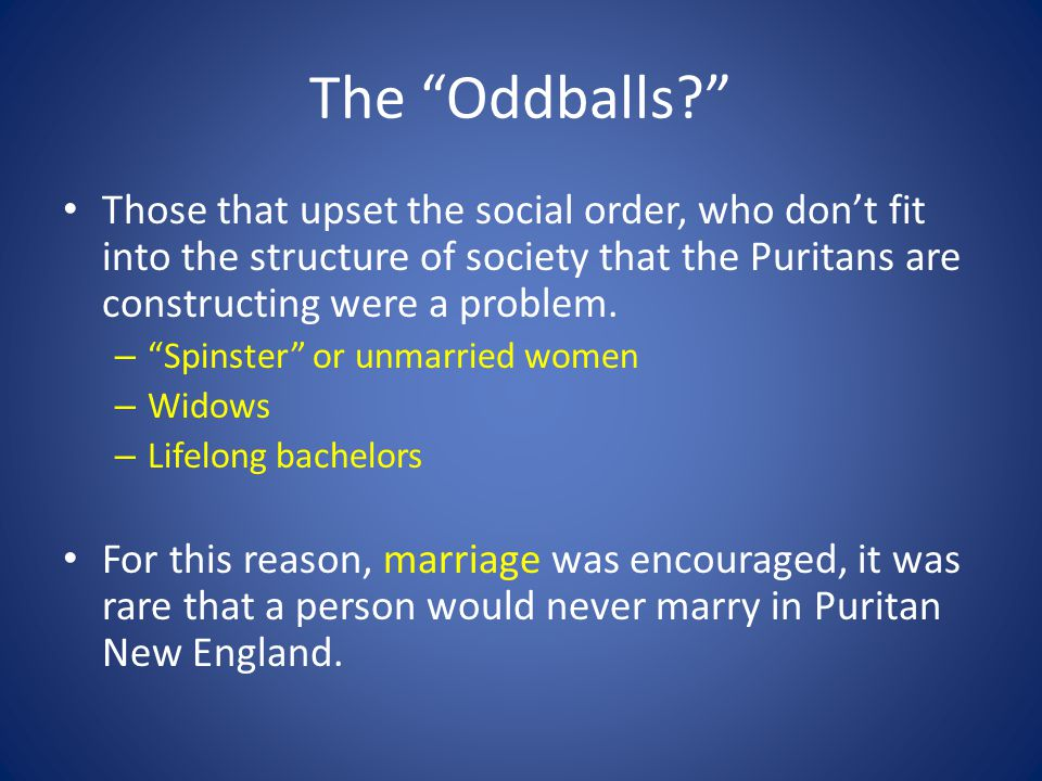 The Oddballs Those that upset the social order, who don't fit into the structure of society that the Puritans are constructing were a problem.
