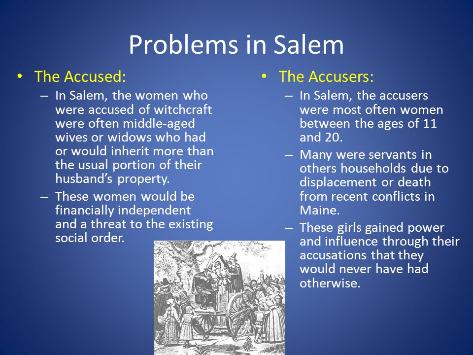 Problems in Salem The Accused: – In Salem, the women who were accused of witchcraft were often middle-aged wives or widows who had or would inherit more than the usual portion of their husband's property.