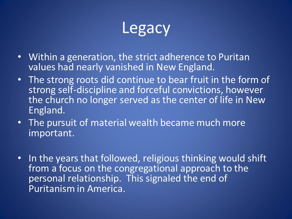 Legacy Within a generation, the strict adherence to Puritan values had nearly vanished in New England.