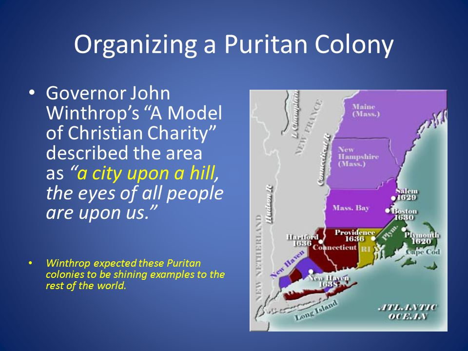 Organizing a Puritan Colony Governor John Winthrop's A Model of Christian Charity described the area as a city upon a hill, the eyes of all people are upon us. Winthrop expected these Puritan colonies to be shining examples to the rest of the world.