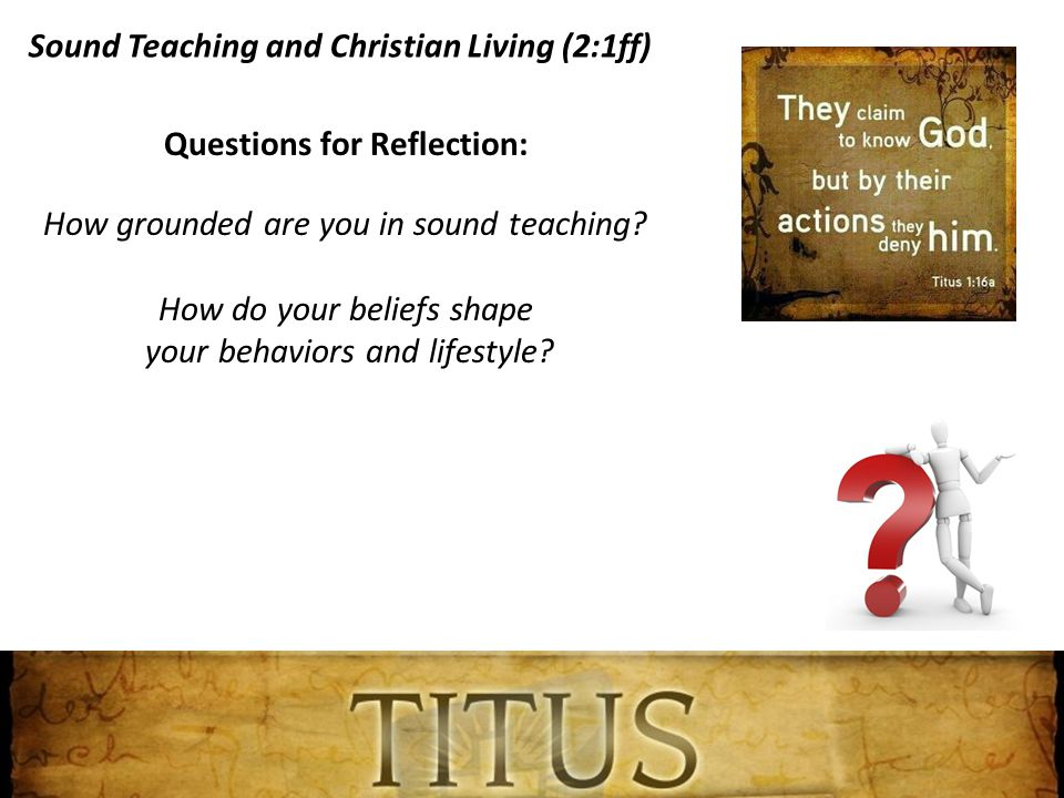 Sound Teaching and Christian Living (2:1ff) Questions for Reflection: How grounded are you in sound teaching.