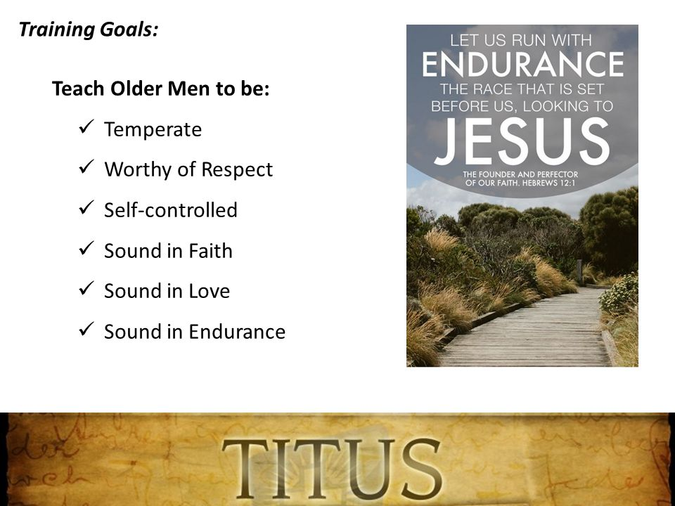 Training Goals: Teach Older Men to be: Temperate Worthy of Respect Self-controlled Sound in Faith Sound in Love Sound in Endurance