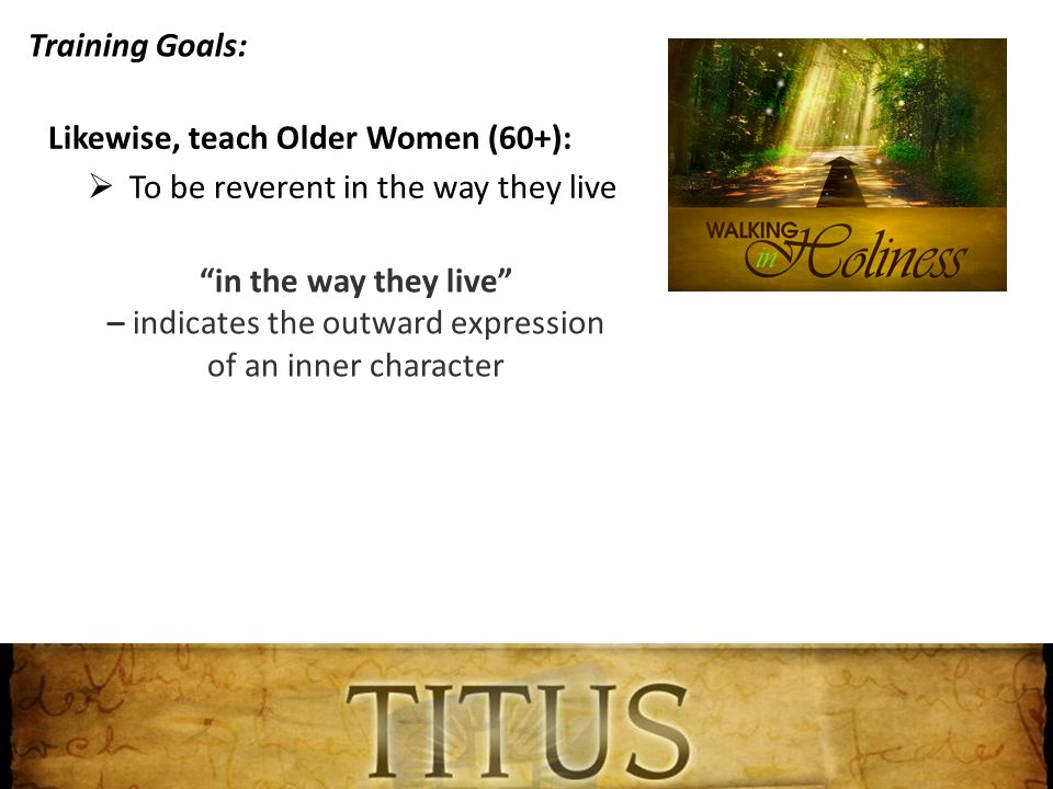 Training Goals: Likewise, teach Older Women (60+):  To be reverent in the way they live in the way they live – indicates the outward expression of an inner character