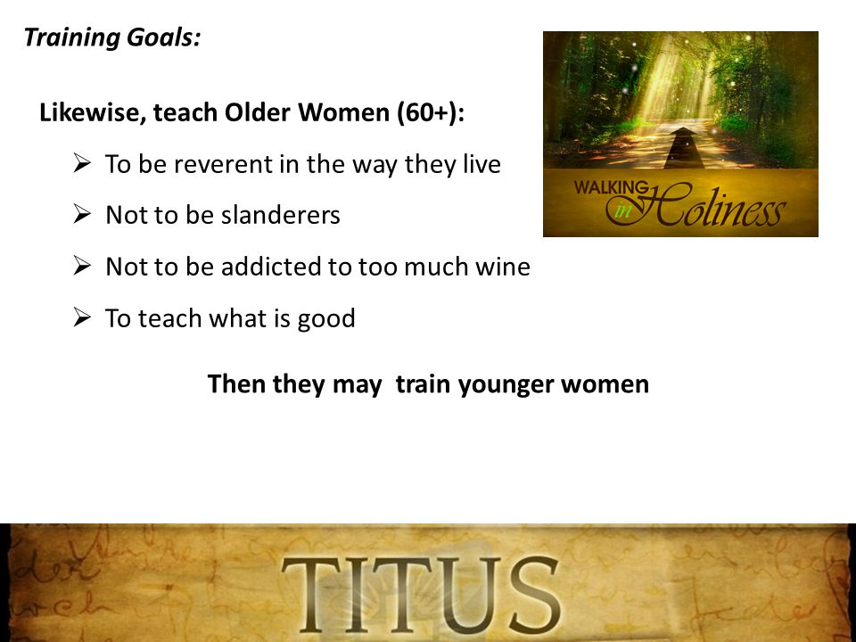 Training Goals: Likewise, teach Older Women (60+):  To be reverent in the way they live  Not to be slanderers  Not to be addicted to too much wine  To teach what is good Then they may train younger women