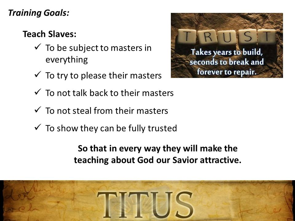 Training Goals: Teach Slaves: To be subject to masters in everything To try to please their masters To not talk back to their masters To not steal from their masters To show they can be fully trusted So that in every way they will make the teaching about God our Savior attractive.