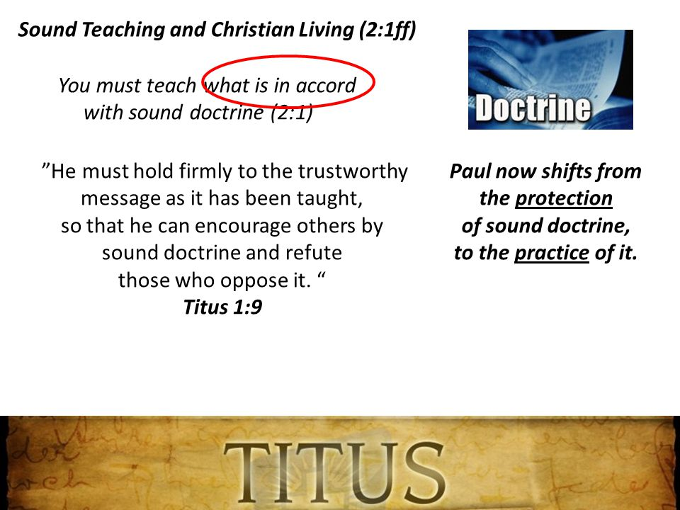 You must teach what is in accord with sound doctrine (2:1) Paul now shifts from the protection of sound doctrine, to the practice of it.