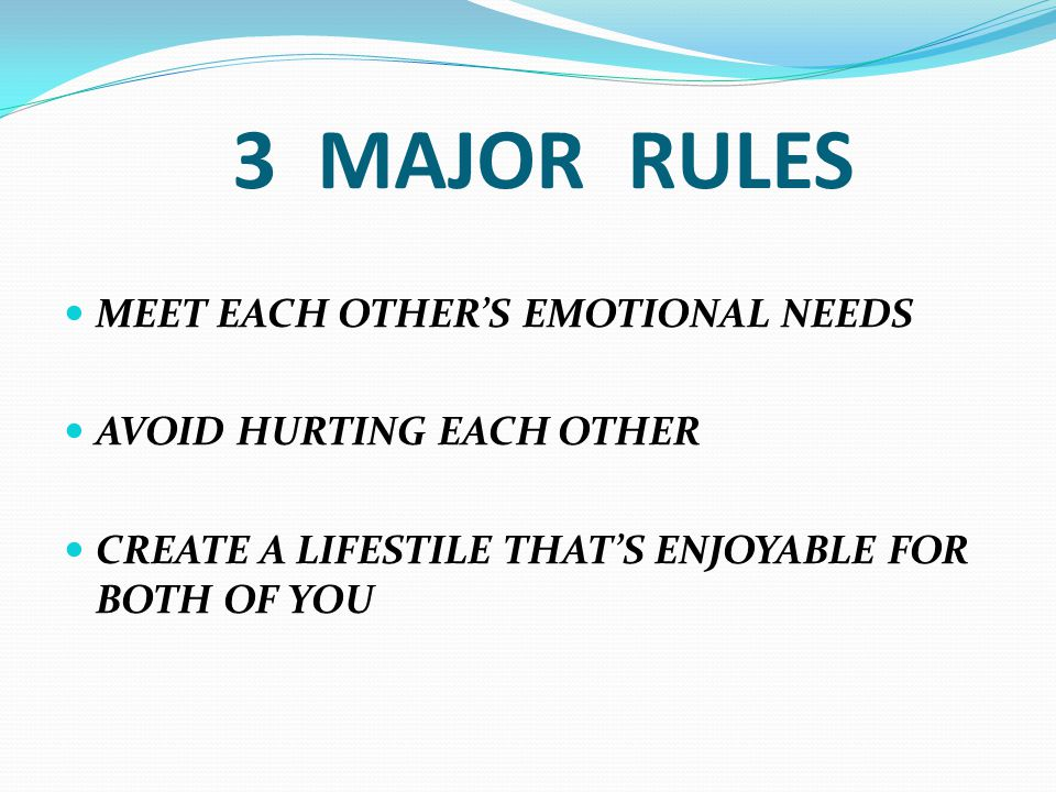 3 MAJOR RULES MEET EACH OTHER'S EMOTIONAL NEEDS AVOID HURTING EACH OTHER CREATE A LIFESTILE THAT'S ENJOYABLE FOR BOTH OF YOU