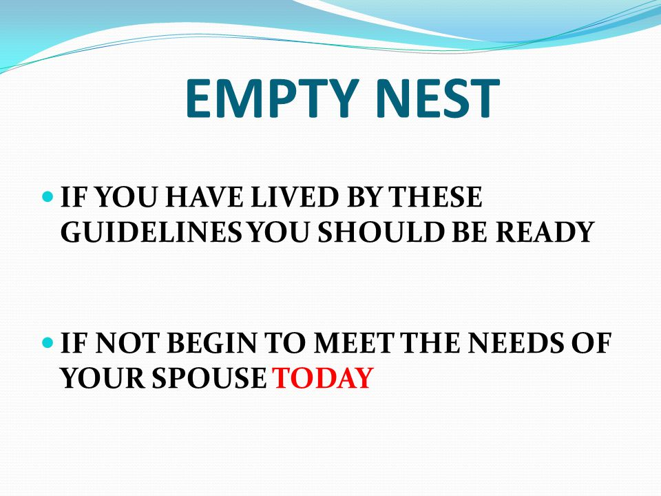 EMPTY NEST IF YOU HAVE LIVED BY THESE GUIDELINES YOU SHOULD BE READY IF NOT BEGIN TO MEET THE NEEDS OF YOUR SPOUSE TODAY