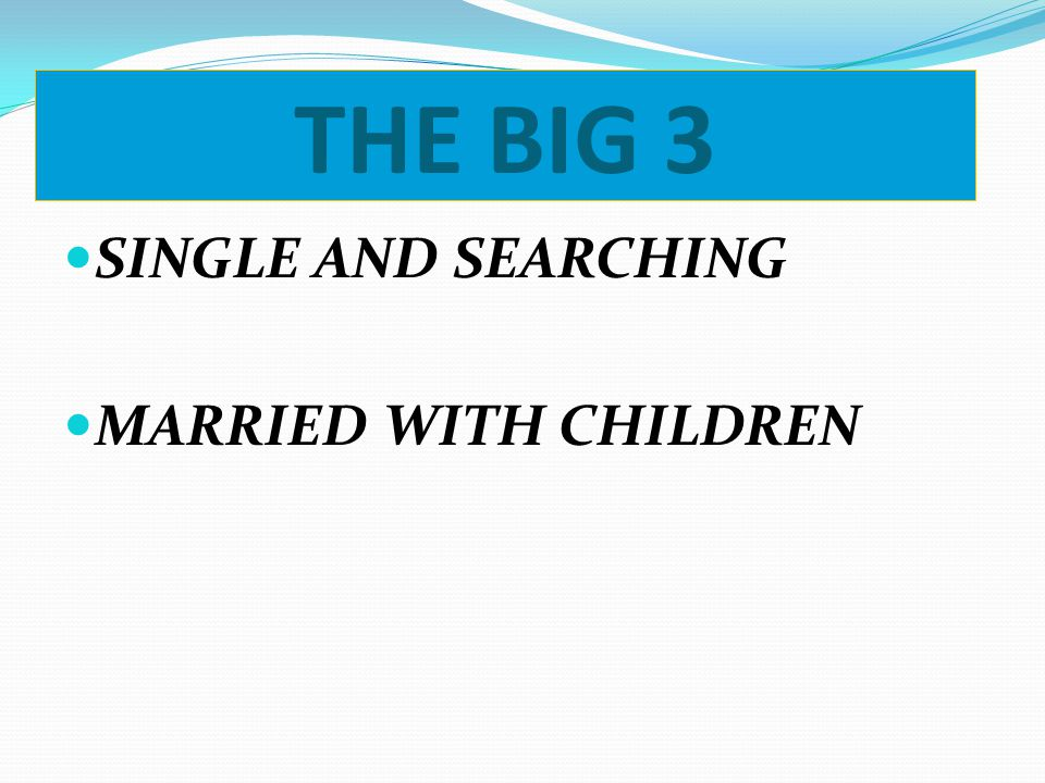 THE BIG 3 SINGLE AND SEARCHING MARRIED WITH CHILDREN